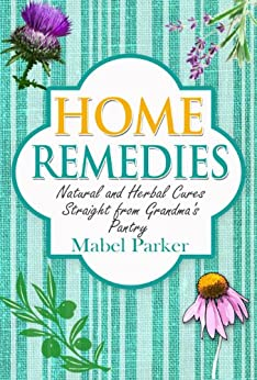 Home Remedies: Natural and Herbal Cures Straight from Grandmas Pantry (Home Remedies that Stand the Test of Time - Treat Hundreds of Common Ailments with Everyday Items) (English Edition) par [Parker, Mabel]