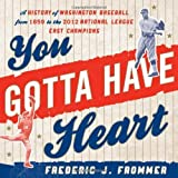 You Gotta Have Heart: A History of Washington Baseball from 1859 to the 2012 National League East Champions by Frederic J. Frommer (2013-07-29)