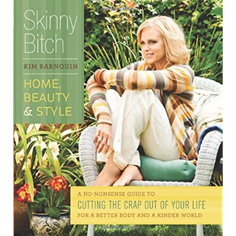 Skinny Bitch: Home, Beauty & Style: A No-Nonsense Guide to Cutting the Crap Out of Your Life for a Better Body and a Kinder