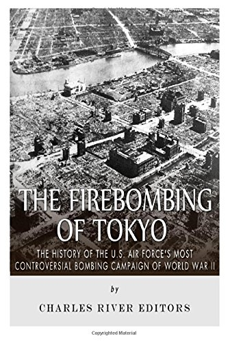 The Firebombing of Tokyo: The History of the U.S. Air Force's Most Controversial Bombing Campaign of World War II