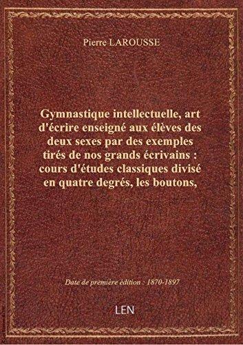 Gymnastique intellectuelle, art d'écrire enseigné aux élèves des deux sexes par des exemples tirés d par Pierre LAROUSSE