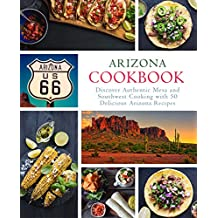 Arizona Cookbook: Discover Authentic Mesa and Southwest Cooking with 50 Delicious Arizona Recipes (English Edition)