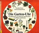 Die Garten-Uhr: Ein Bilderbuch vom Pflanzen und Wachsen, vom Blühen und Ernten