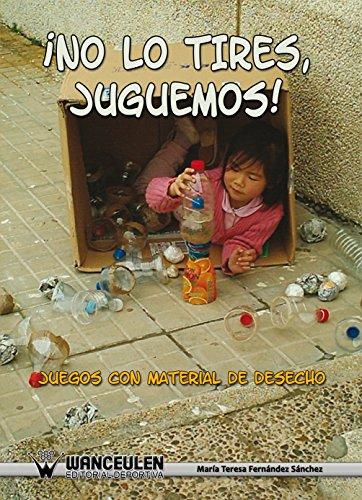 ¡ No lo tires juguemos !: Juegos con material de desecho por Maria Teresa Fernandez Sanchez