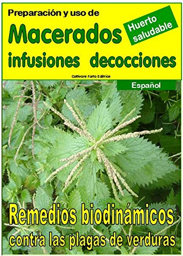 Preparación y uso de  MACERADOS, INFUSIONES, DECOCCIONES: Remedios biodinámicos contra las plagas de verduras (Crecer huerto nº 18304) por Bruno Del Medico