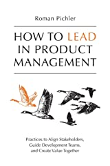 How to Lead in Product Management: Practices to Align Stakeholders, Guide Development Teams, and Create Value Together Paperback