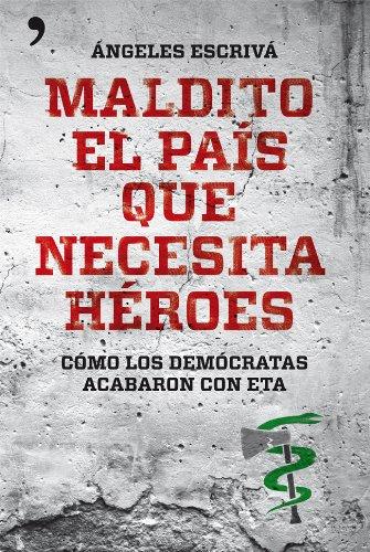 Maldito el país que necesita héroes: Cómo los demócratas acabaron con ETA por Ángeles Escrivá