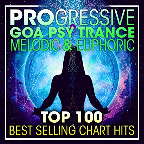 Progressive Goa Psy Trance Melodic & Euphoric Top 100 Best Selling Chart Hits (2 Hr DJ Mix)