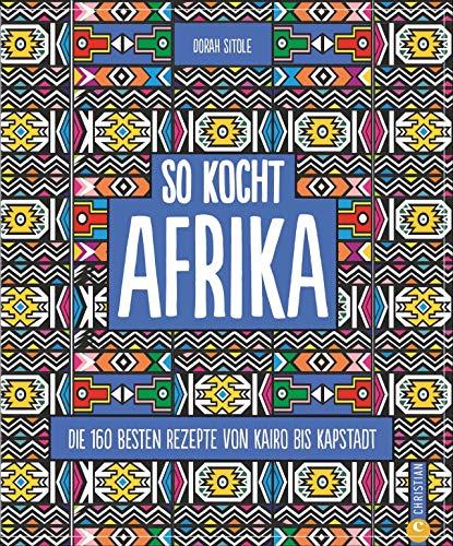 Kochbuch: So kocht Afrika. Die 160 besten Rezepte von Kairo bis Kapstadt. Authentisch afrikanische Küche von Nordafrika bis Südafrika.