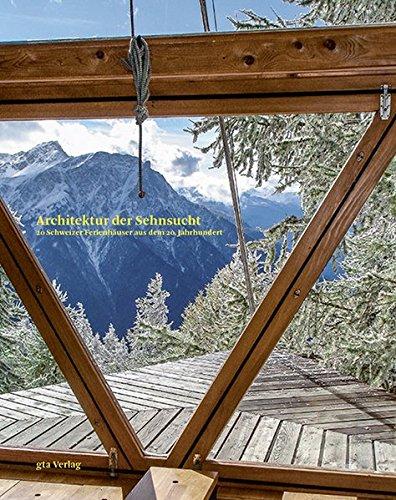 Architektur der Sehnsucht: 20 Schweizer Ferienhäuser aus dem 20. Jahrhundert