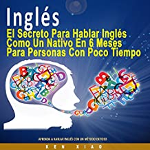 Inglés: El Secreto Para Hablar Inglés Como un Nativo en 6 Meses Para Personas Ocupadas [The Secret to Speaking English Like a Native in Six Months for Busy People]