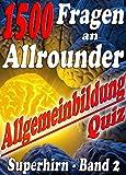 1500 Fragen an Allrounder - Reihe SUPERHIRN, ALLGEMEINBILDUNG: Mühelos zu Wissen, Bildung, Ansehen...
