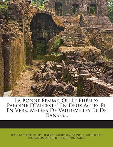 La Bonne Femme, Ou Le Phenix: Parodie D'Alceste En Deux Actes Et En Vers, Melees de Vaudevilles Et de Danses...