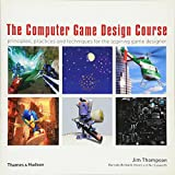 The Computer Game Design Course: Principles, Practices and Techniques for the Aspiring Game Designer by Jim Thompson