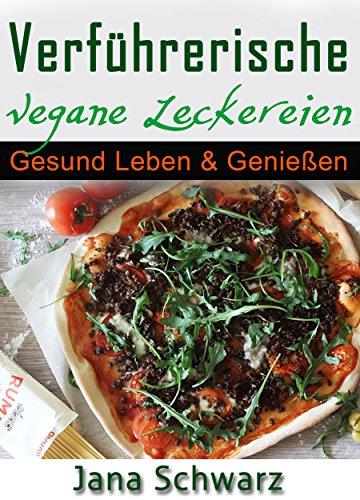 Verführerische Vegane Leckereien Gesund Leben & Genießen schnelle Küche Vegane Rezepte +Bonus Rezepte kostenlos