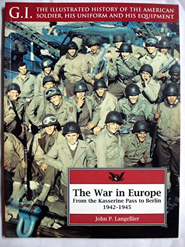 The War in Europe: From the Kasserine Pass to Berlin, 1942-1945: From the Kasserine Pass to Berlin, 1941-45 (G.I. Series : the Illustrated History of the American Soldier, His Uniform, and His)