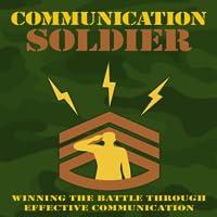 Effective Communication : Communication Soldier - Winning the Battle Through Effective Communication