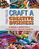 Craft a Creative Business: Making & Marketing a Successful Creative Business