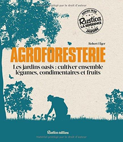 Agroforesterie : Les jardins oasis : cultiver ensemble légumes, condimentaires et fruits par Robert Elger