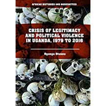 Crisis of Legitimacy and Political Violence in Uganda, 1979 to 2016 (African Histories and Modernities)