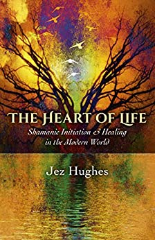 The Heart of Life: Shamanic Initiation & Healing In The Modern World by [Hughes, Jez]