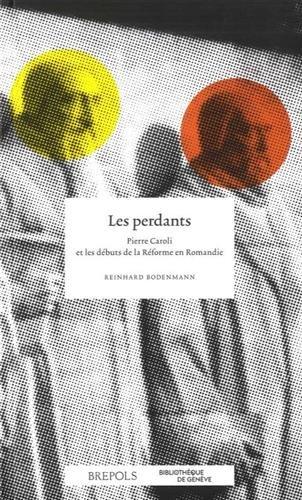Les perdants : Pierre Caroli et les dbuts de la Rforme en Romandie