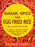 Sugar, Spice and Egg Fried Rice: A guide to the best Chinese regional cuisines in the Jing'an District of Shanghai (Served In Shanghai Book 1)