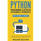 """Python Programming Illustrated For Beginners & Intermediates:: """"Learn By Doing"""" Approach-Step By Step Ultimate Guide To…"""