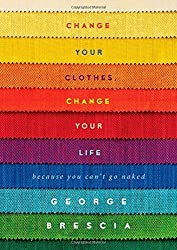 Change Your Clothes, Change Your Life: Because You Can't Go Naked by George Brescia (2014-08-19)