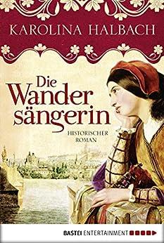 Die Wandersängerin: Historischer Roman von [Halbach, Karolina]