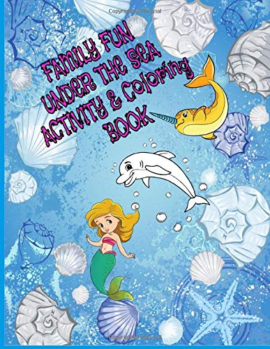 Family Fun Under The Sea Activity and Coloring Book: 8.5 X 11 in. 60 pages of coloring and dot to dot activity puzzles for the whole family to enjoy ... mermaids, Narwhals and other sea life