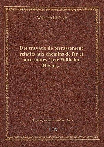 Des travaux de terrassement relatifs aux chemins de fer et aux routes / par Wilhelm Heyne,... par Wilhelm HEYNE