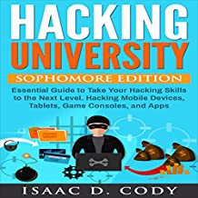 Hacking University: Sophomore Edition: Essential Guide to Take Your Hacking Skills to the Next Level. Hacking Mobile Devices, Tablets, Game Consoles and Apps