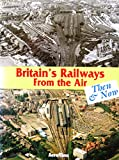Britain's Railways from the Air, Then and Now: v. 1 (Aerofilms Guide)