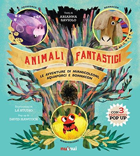 Animali fantastici. Le avventure di Mirmicoleoni, Aquaporci e Bonnacon. Ediz. illustrata