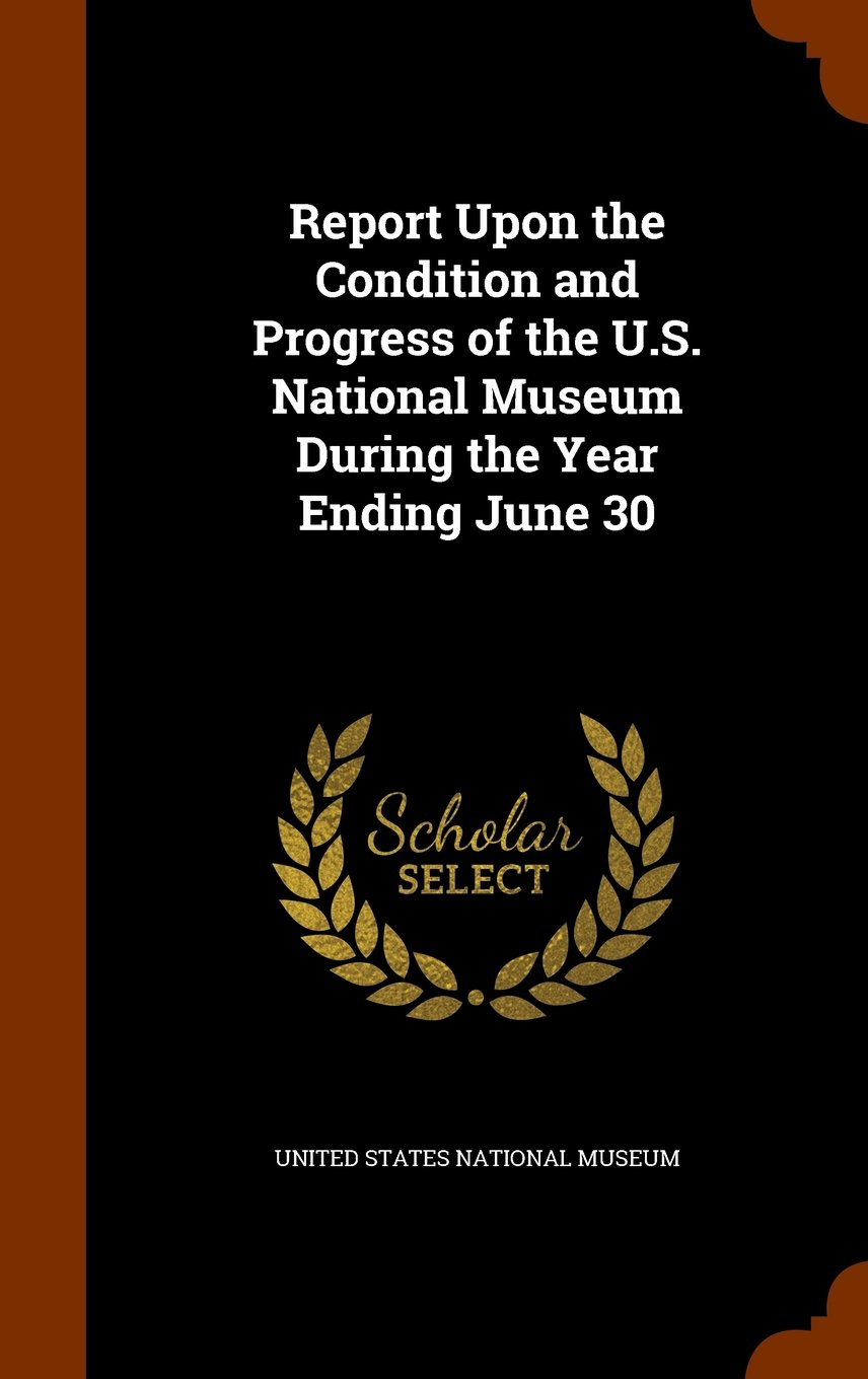 Report Upon the Condition and Progress of the U.S. National Museum During the Year Ending June 30