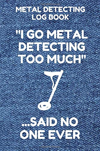 Metal Detecting Log Book: Tracker for Metal Detectorists, 150 Pages with Spaces to Track your Finds, Convenient 6 by 9 Inch Size, Too Much Denim Cover