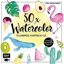 50 x Watercolor: Flamingo, Kaktus & Co.: Die beliebtesten Aquarellmotive in nur 5 Schritten malen