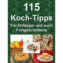 115 Koch-Tipps - Für Anfänger und auch Fortgeschrittene: 115 Ratschläge, damit auch Sie zum Chefkoch werden