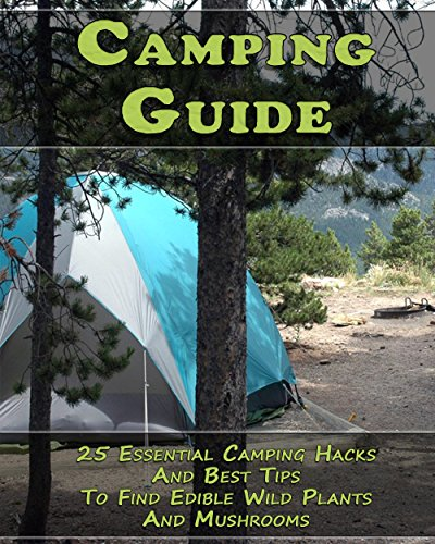 Camping Guide: 25 Essential Camping Hacks And Best Tips To Find Edible Wild Plants And Mushrooms: (Outdoor Survival Guide, Camping For Beginners, Edible Wild Plants) (English Edition)