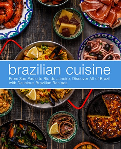 Brazilian Cuisine: From Sao Paulo to Rio de Janeiro, Discover All of with Delicious Brazilian Recipes (English Edition)