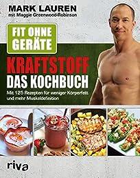 Fit ohne Geräte - Kraftstoff - Das Kochbuch: Mit 125 Rezepten für weniger Körperfett und mehr Muskeldefinition