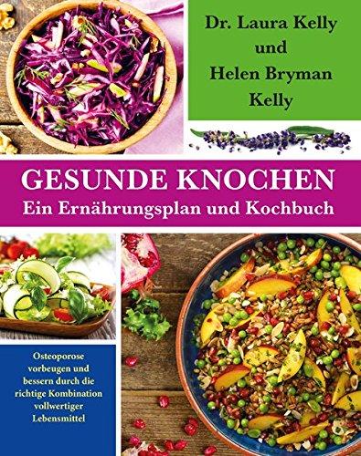 Gesunde Knochen: Ein Ernährungsplan und Kochbuch: Osteoporose vorbeugen und bessern durch die richtige Kombination vollwertiger Lebensmittel