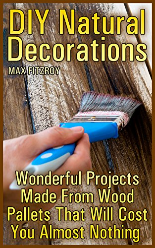 DIY Natural Decorations: Wonderful Projects Made From Wood Pallets That Will Cost You Almost Nothing  (English Edition)