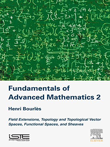 Fundamentals of Advanced Mathematics V2: Field extensions, topology and topological vector spaces, functional spaces, and sheaves (New Mathematical Methods, Systems and Applications) (English Edition) -