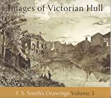 Images of Victorian Hull: Volume 3: F.S. Smith's Drawings