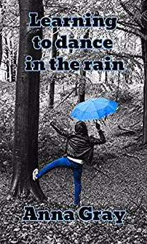 Learning to dance in the rain: The inspirational biography of a woman's fight to live with a brain tumour, illness and disability (Anna Gray - Life story Book 2) by [Gray, Anna]