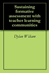 Sustaining formative assessment with teacher learning communities Kindle Edition