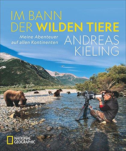 """NATIONAL GEOGRAPHIC Bildband: Andreas Kieling. Im Bann der wilden Tiere. Sehnsucht Wildnis. Eine spannende und atemberaubende Abenteuerreise in """"Kielings wilde Welt""""."""