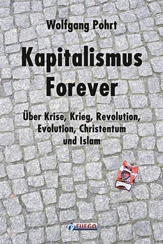 Kapitalismus Forever: Über Krise, Krieg, Revolution, Evolution, Christentum und Islam